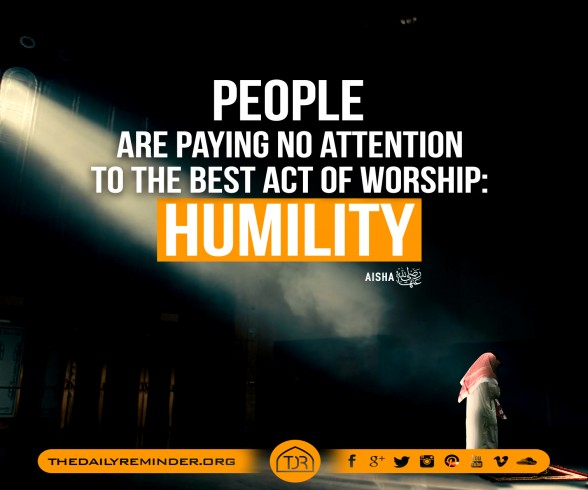 People are paying no attention to the best act of worship  Humility - Aisha  radiyAllahu anha