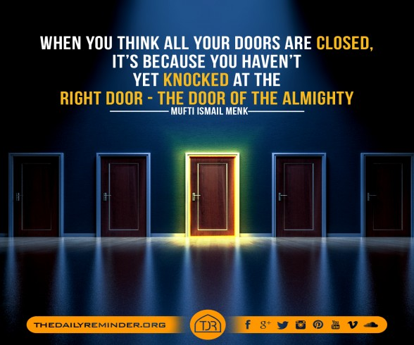 When you think all your doors are closed, it's because you haven't yet knocked at the right door - The door of the Almighty. ~ Mufti Ismail Menk